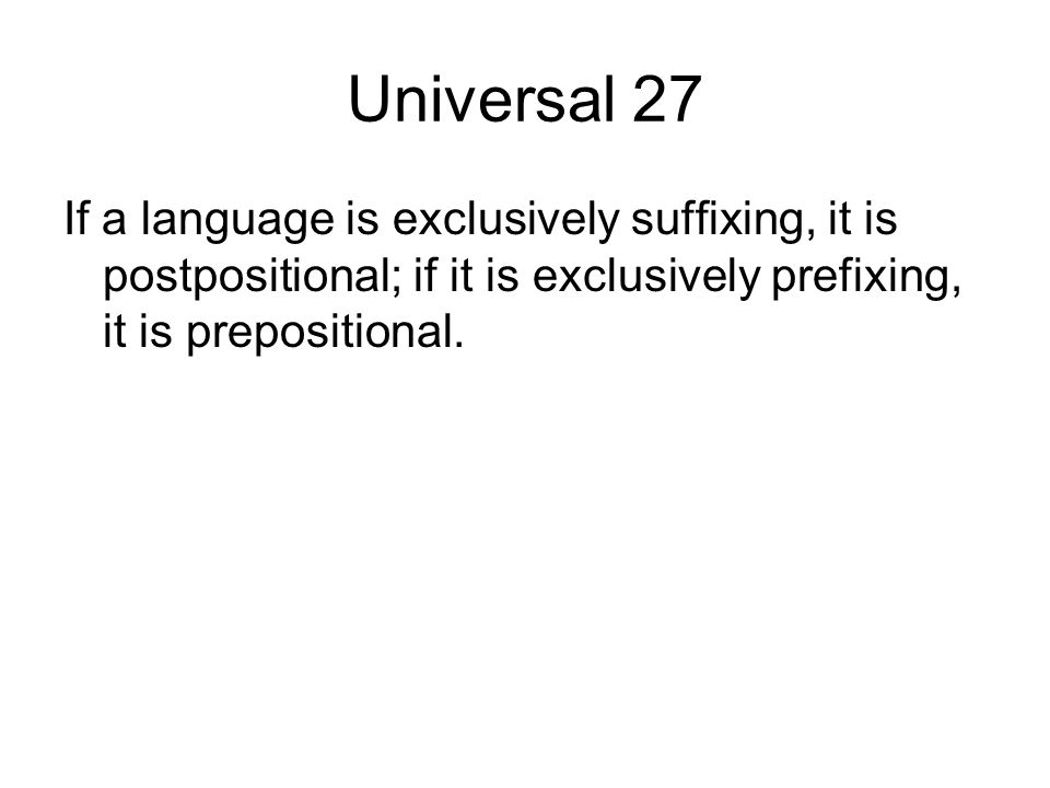 Universal 27 If a language is exclusively suffixing, it is postpositional; if it is exclusively prefixing, it is prepositional.