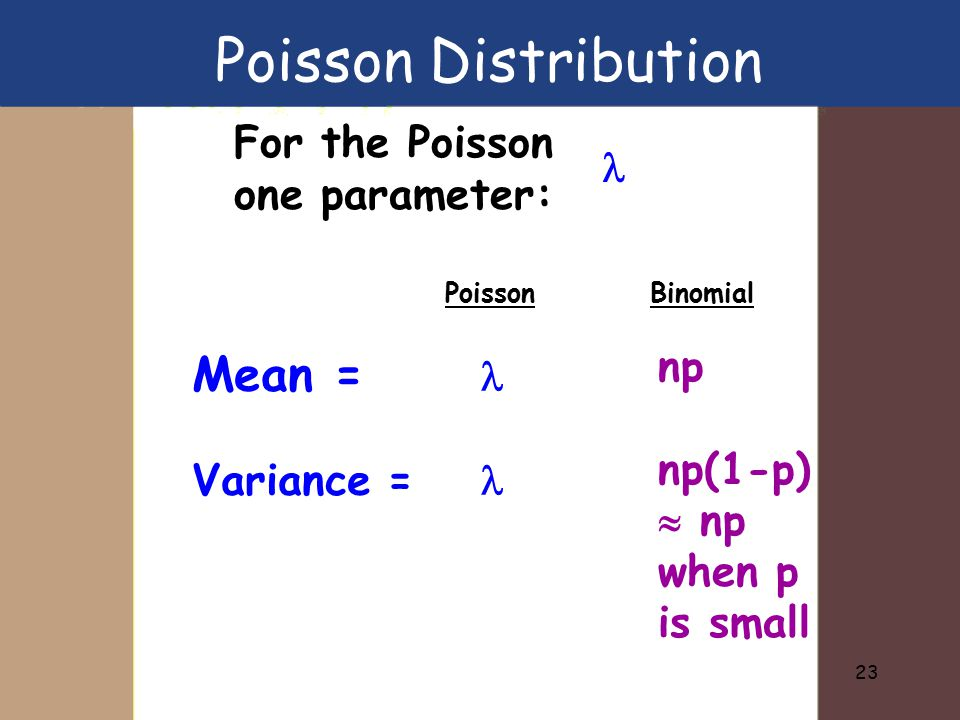 Poisson Distribution Mean =  For the Poisson one parameter:  np