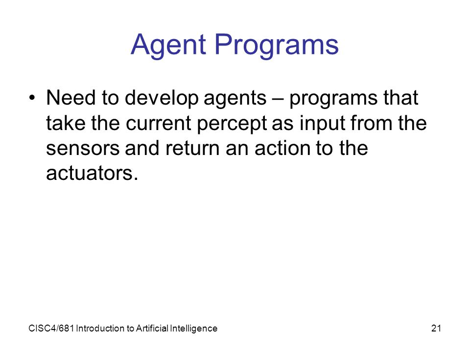 Agent Programs Need to develop agents – programs that take the current percept as input from the sensors and return an action to the actuators.