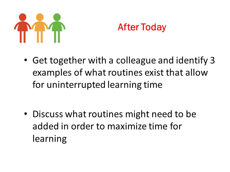 After Today Get together with a colleague and identify 3 examples of what routines exist that allow for uninterrupted learning time.