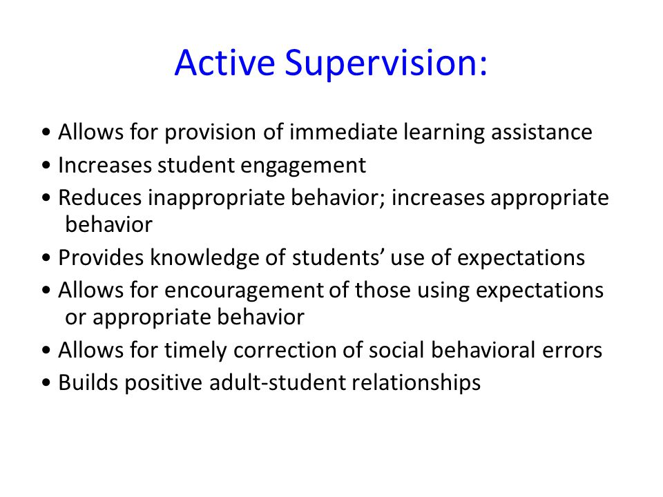 Active Supervision: • Allows for provision of immediate learning assistance. • Increases student engagement.