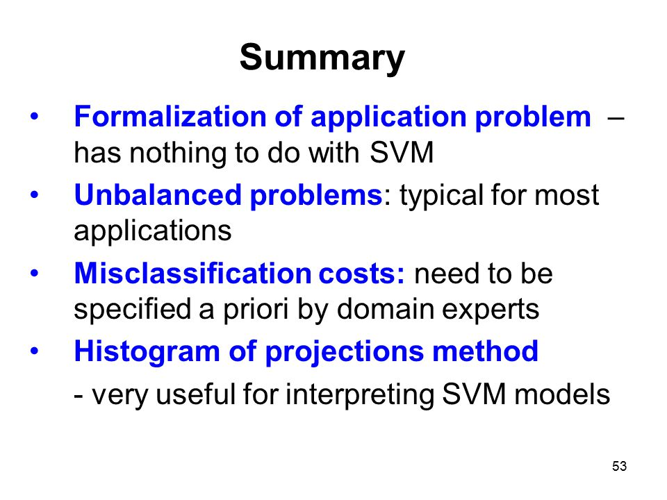 Summary Formalization of application problem – has nothing to do with SVM. Unbalanced problems: typical for most applications.
