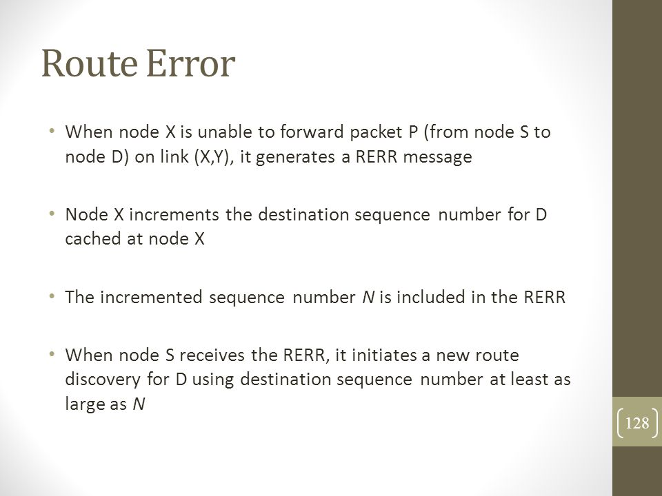 Route Error When node X is unable to forward packet P (from node S to node D) on link (X,Y), it generates a RERR message.