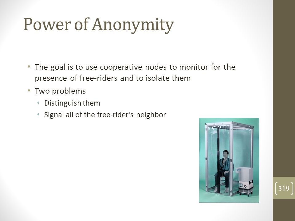 Power of Anonymity The goal is to use cooperative nodes to monitor for the presence of free-riders and to isolate them.