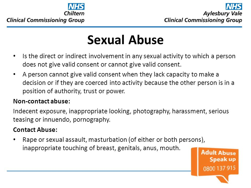Sexual Abuse Is the direct or indirect involvement in any sexual activity to which a person does not give valid consent or cannot give valid consent.