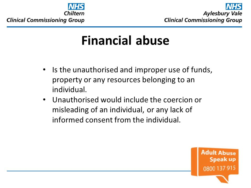Financial abuse Is the unauthorised and improper use of funds, property or any resources belonging to an individual.