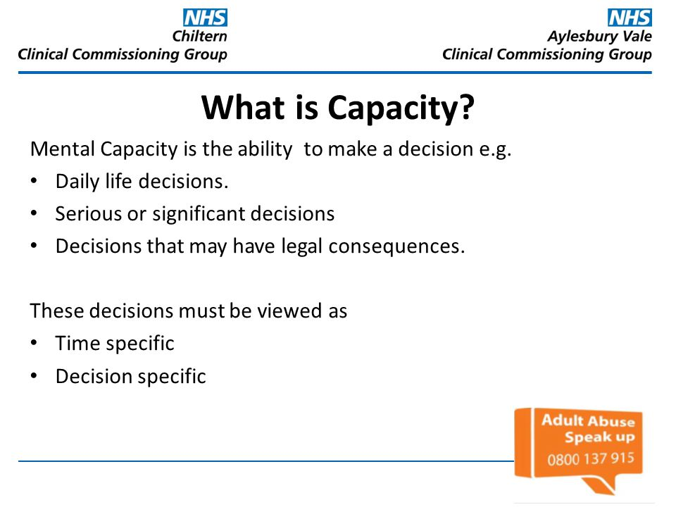 What is Capacity Mental Capacity is the ability to make a decision e.g. Daily life decisions. Serious or significant decisions.