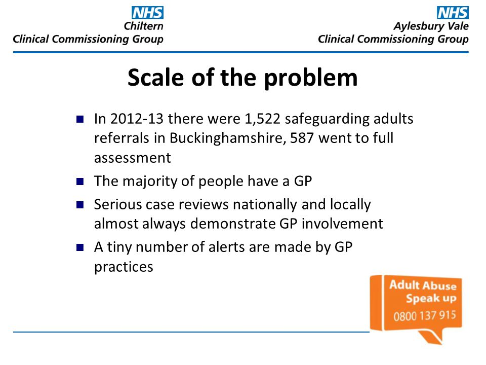 Scale of the problem In 2012-13 there were 1,522 safeguarding adults referrals in Buckinghamshire, 587 went to full assessment.