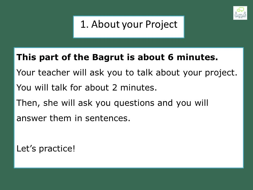 1. About your Project This part of the Bagrut is about 6 minutes.