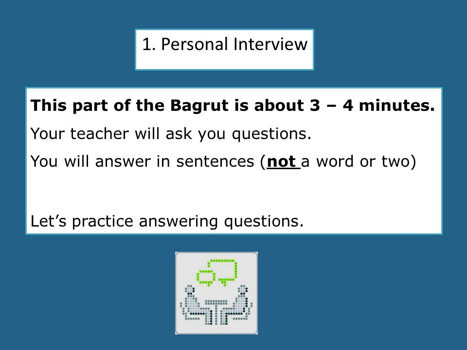 1. Personal Interview This part of the Bagrut is about 3 – 4 minutes.