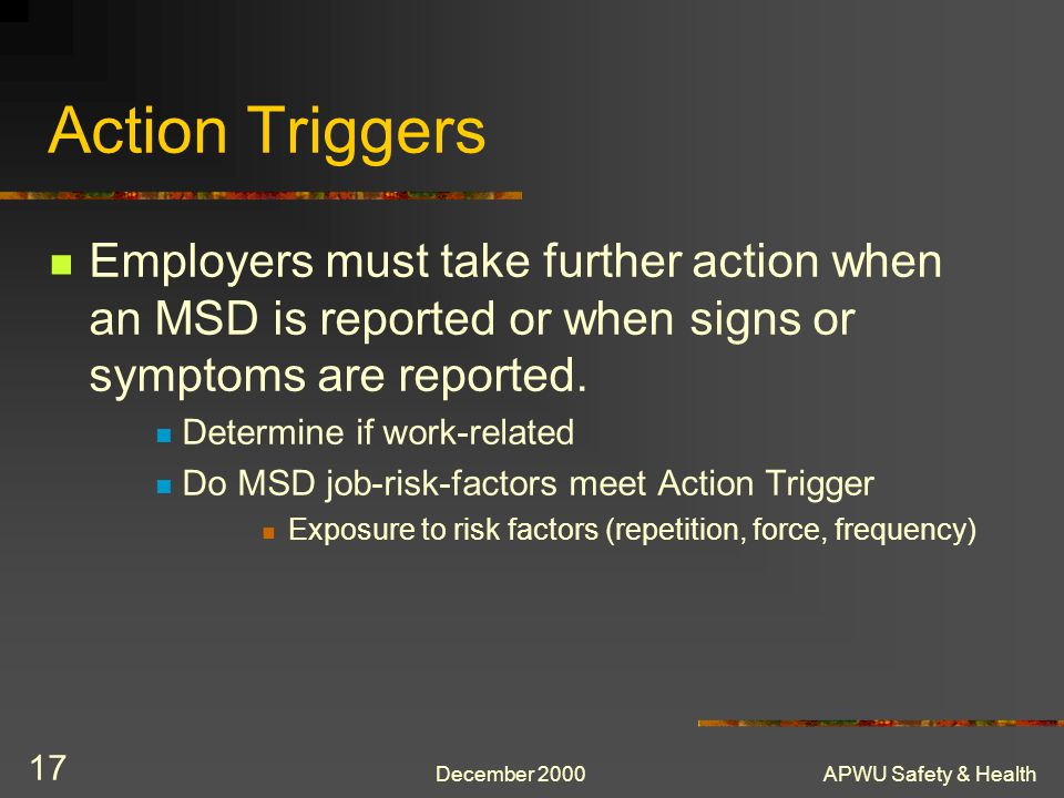 Action Triggers Employers must take further action when an MSD is reported or when signs or symptoms are reported.