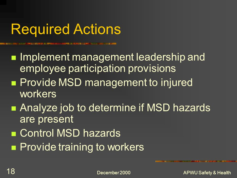 Required Actions Implement management leadership and employee participation provisions. Provide MSD management to injured workers.