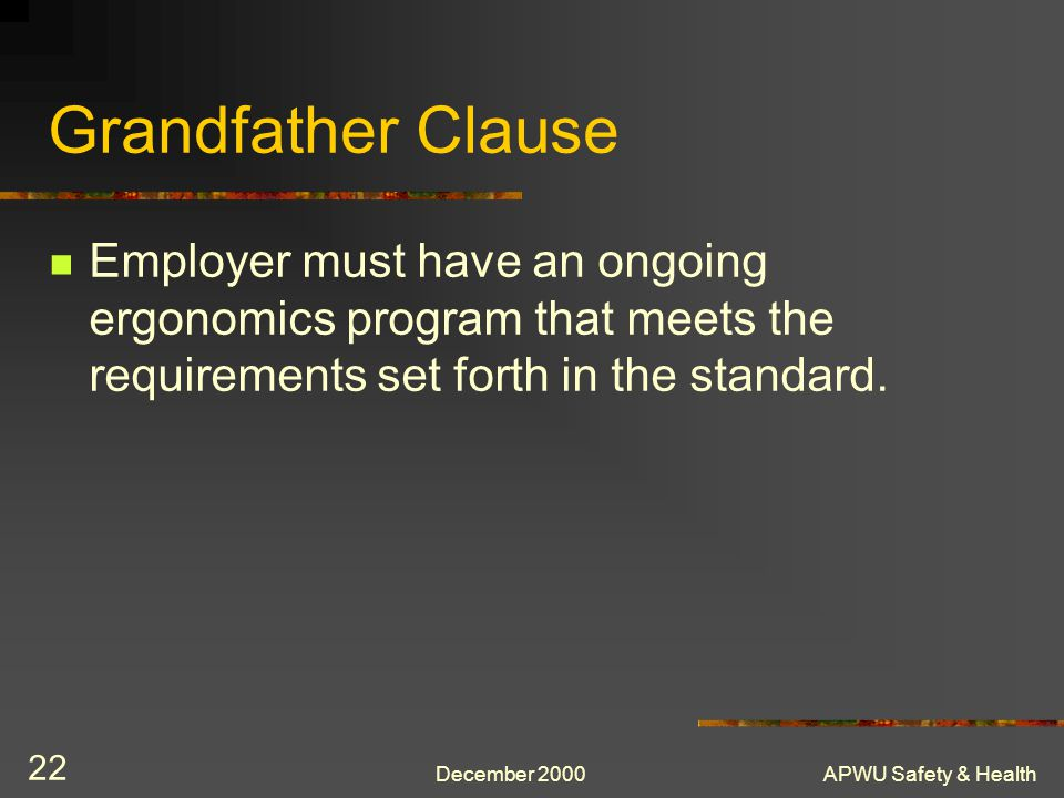 Grandfather Clause Employer must have an ongoing ergonomics program that meets the requirements set forth in the standard.