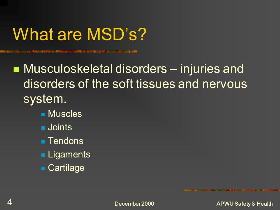 What are MSD's Musculoskeletal disorders – injuries and disorders of the soft tissues and nervous system.