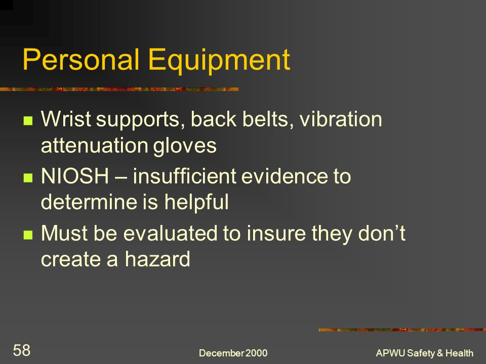 Personal Equipment Wrist supports, back belts, vibration attenuation gloves. NIOSH – insufficient evidence to determine is helpful.
