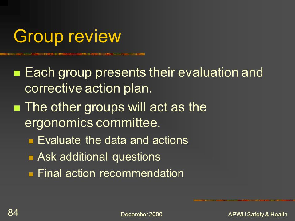 Group review Each group presents their evaluation and corrective action plan. The other groups will act as the ergonomics committee.