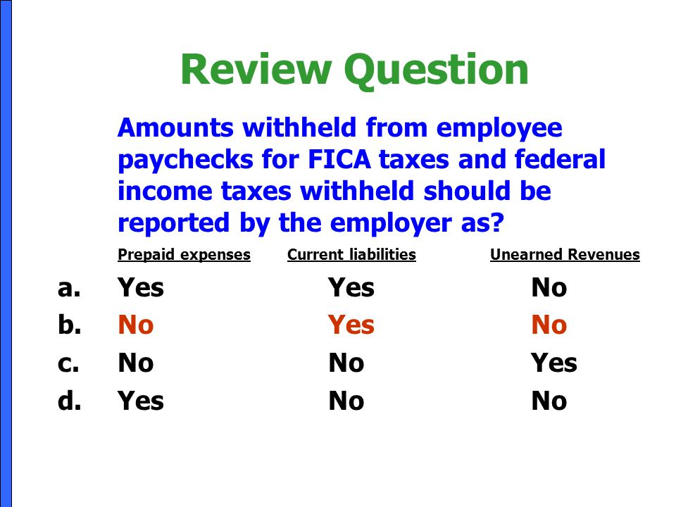 Review Question Amounts withheld from employee paychecks for FICA taxes and federal income taxes withheld should be reported by the employer as