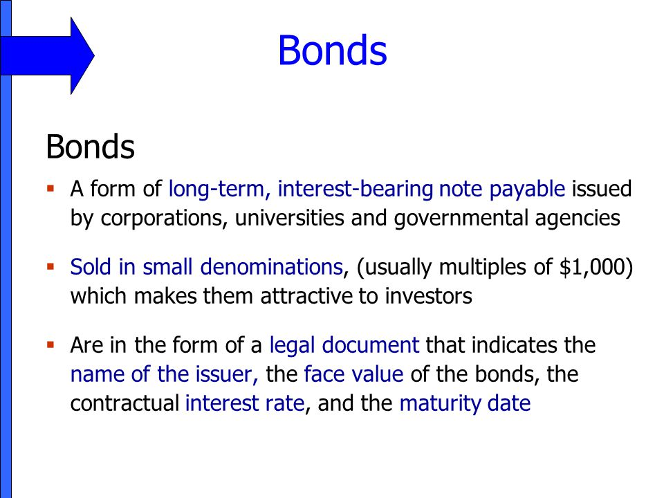 Bonds 11. Bonds. A form of long-term, interest-bearing note payable issued by corporations, universities and governmental agencies.