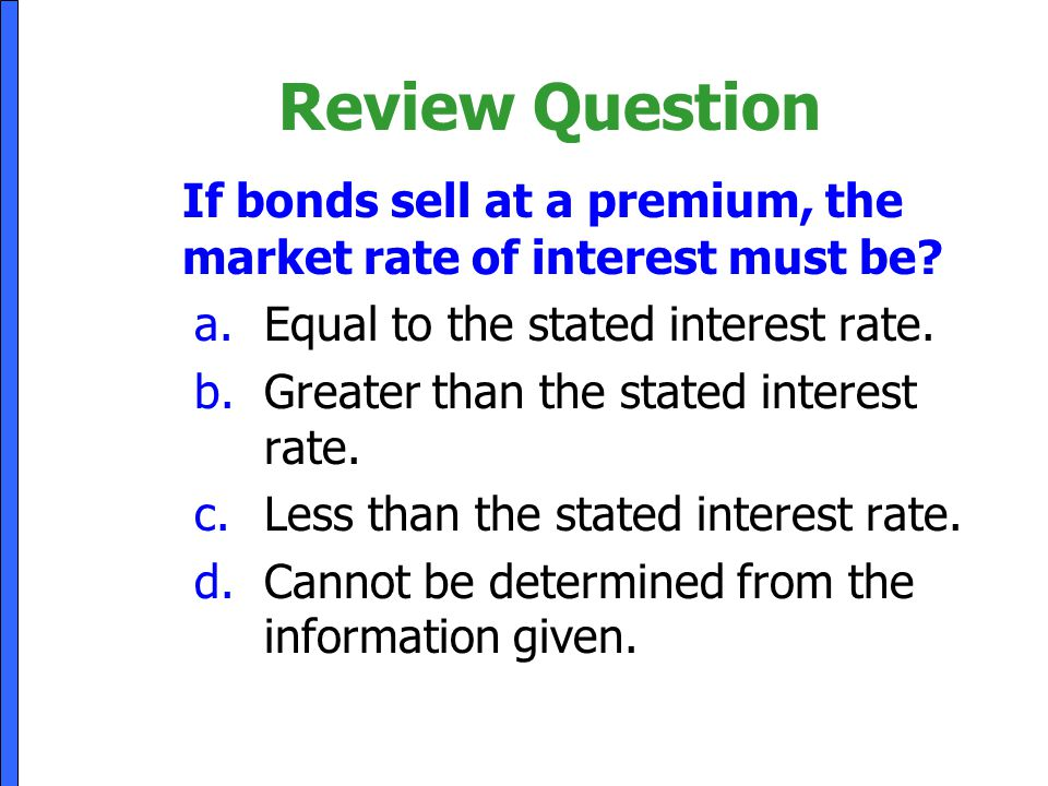 Review Question If bonds sell at a premium, the market rate of interest must be Equal to the stated interest rate.