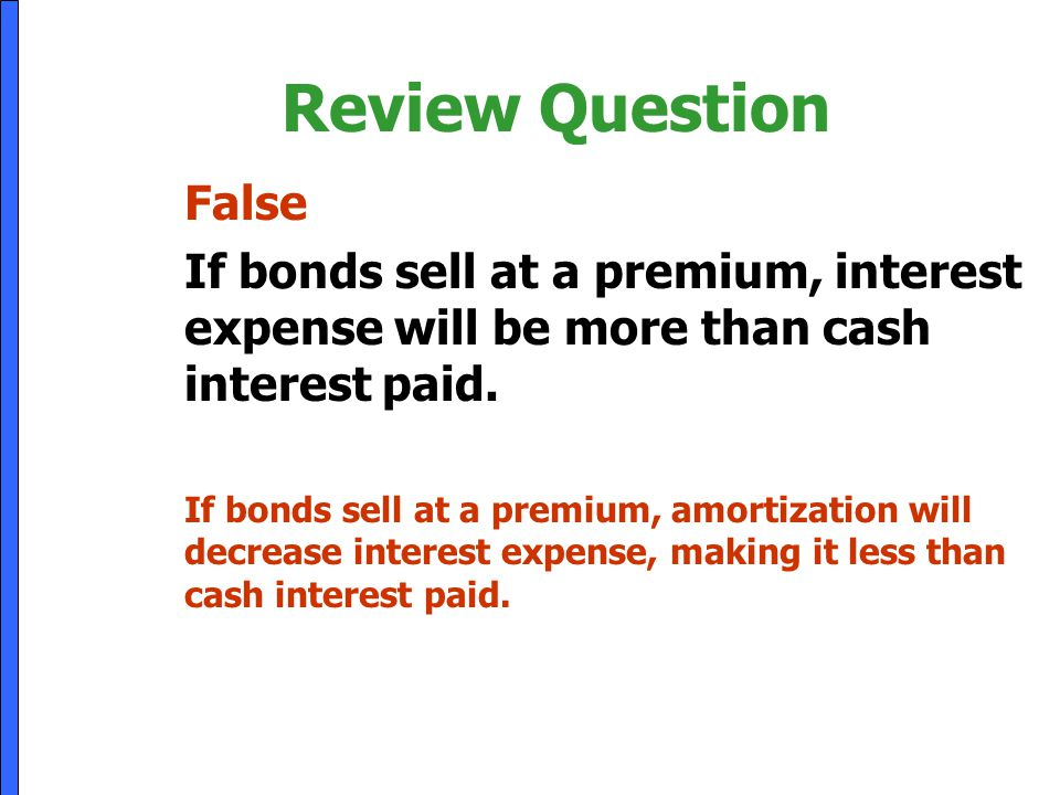 Review Question False. If bonds sell at a premium, interest expense will be more than cash interest paid.