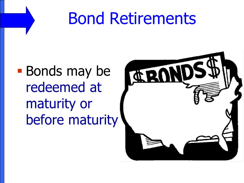 Bond Retirements Bonds may be redeemed at maturity or before maturity