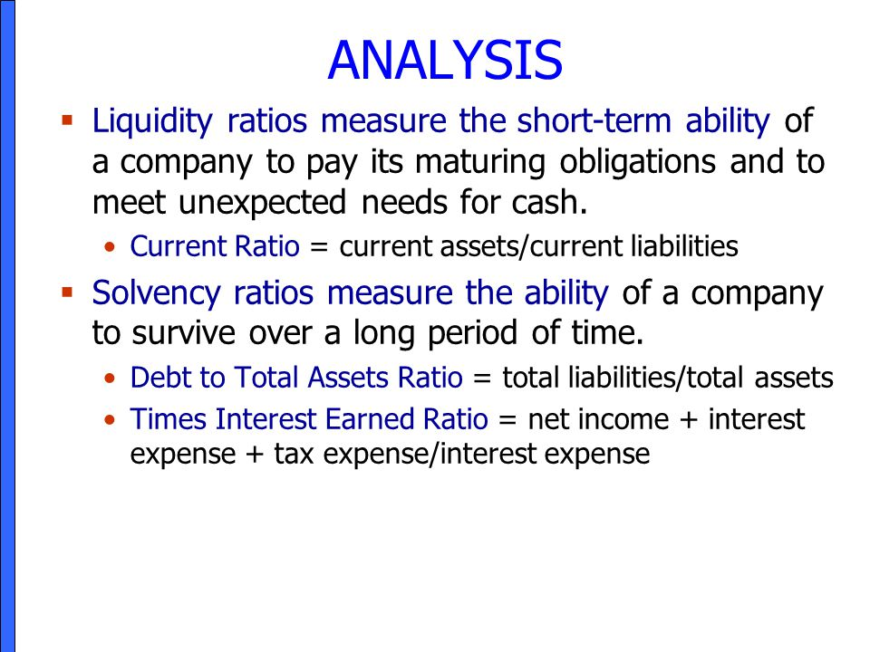 ANALYSIS Liquidity ratios measure the short-term ability of a company to pay its maturing obligations and to meet unexpected needs for cash.
