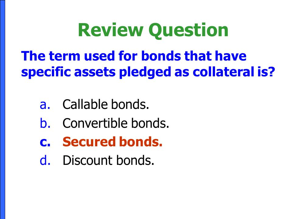 Review Question The term used for bonds that have specific assets pledged as collateral is Callable bonds.