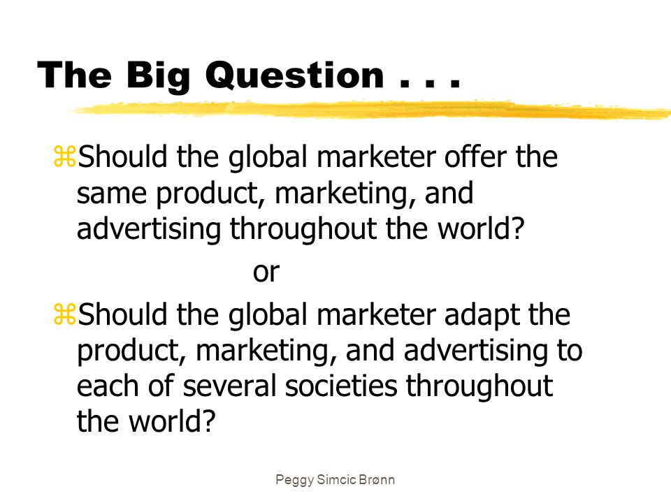 The Big Question . . . Should the global marketer offer the same product, marketing, and advertising throughout the world