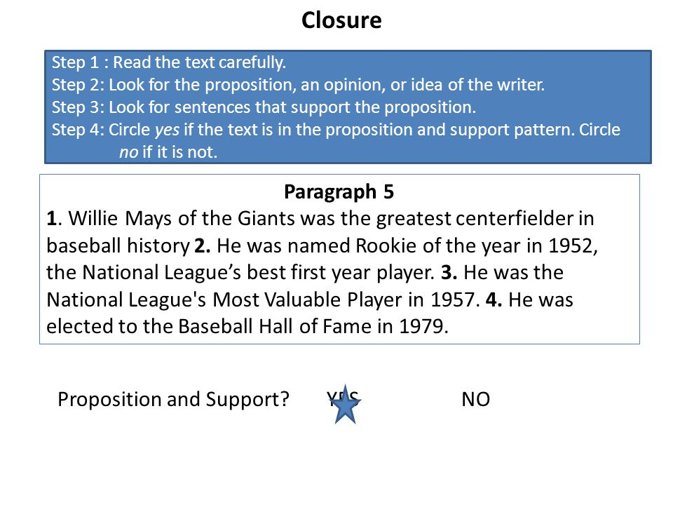 Closure Step 1 : Read the text carefully. Step 2: Look for the proposition, an opinion, or idea of the writer.