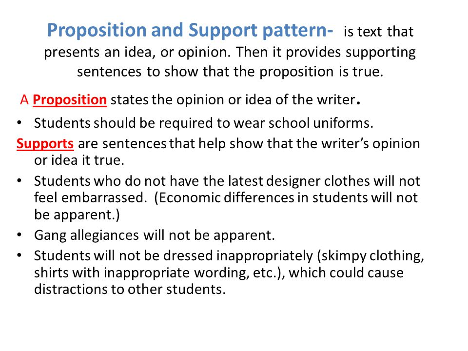 Proposition and Support pattern- is text that presents an idea, or opinion. Then it provides supporting sentences to show that the proposition is true.