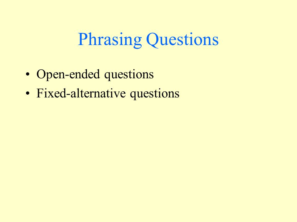 Phrasing Questions Open-ended questions Fixed-alternative questions