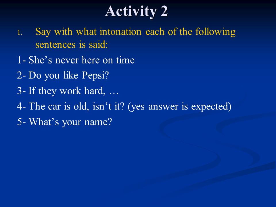 Activity 2 Say with what intonation each of the following sentences is said: 1- She's never here on time.