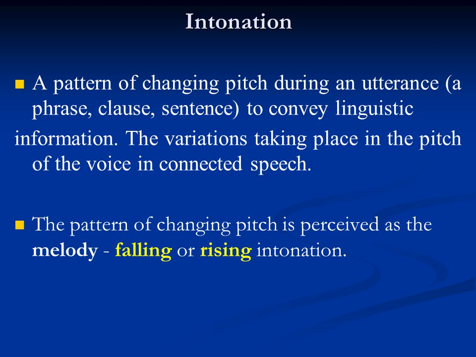 Intonation A pattern of changing pitch during an utterance (a phrase, clause, sentence) to convey linguistic.