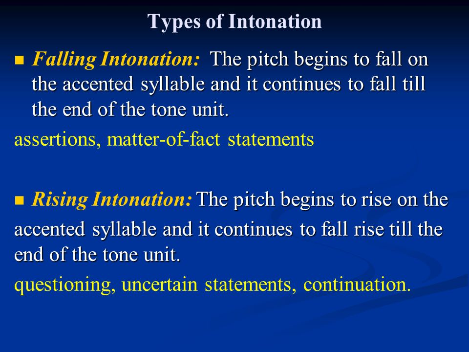 Types of Intonation Falling Intonation: The pitch begins to fall on the accented syllable and it continues to fall till the end of the tone unit.