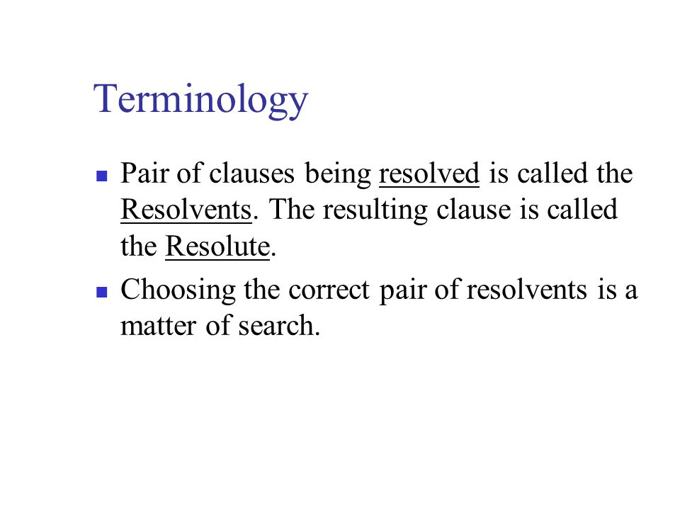 Terminology Pair of clauses being resolved is called the Resolvents. The resulting clause is called the Resolute.