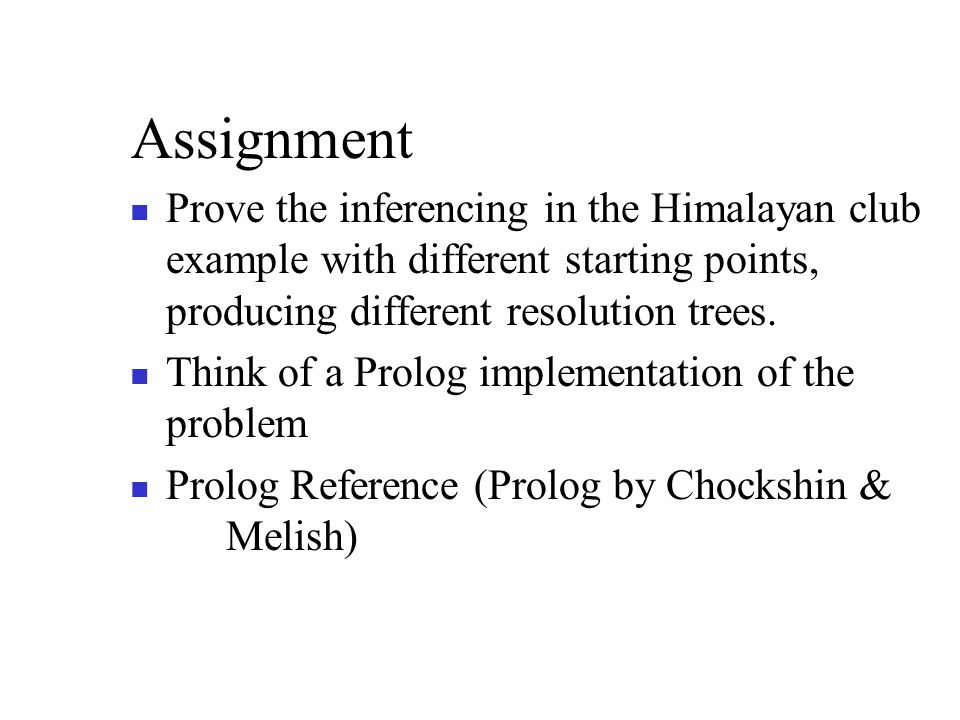 Assignment Prove the inferencing in the Himalayan club example with different starting points, producing different resolution trees.