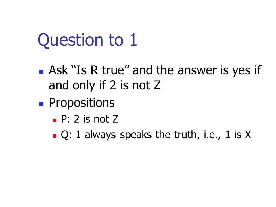 Question to 1 Ask Is R true and the answer is yes if and only if 2 is not Z. Propositions. P: 2 is not Z.