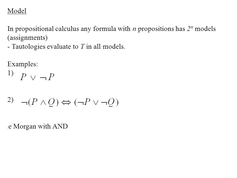 Model In propositional calculus any formula with n propositions has 2n models (assignments) - Tautologies evaluate to T in all models.