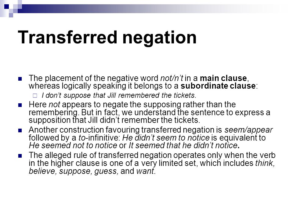 Transferred negation The placement of the negative word not/n't in a main clause, whereas logically speaking it belongs to a subordinate clause: