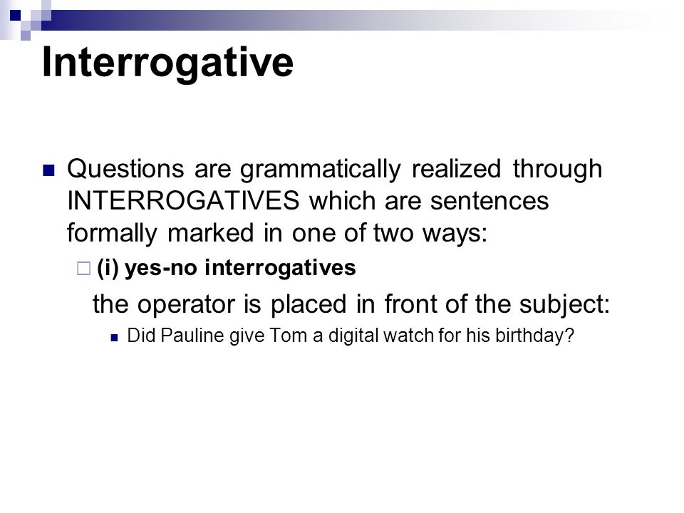 Interrogative Questions are grammatically realized through INTERROGATIVES which are sentences formally marked in one of two ways: