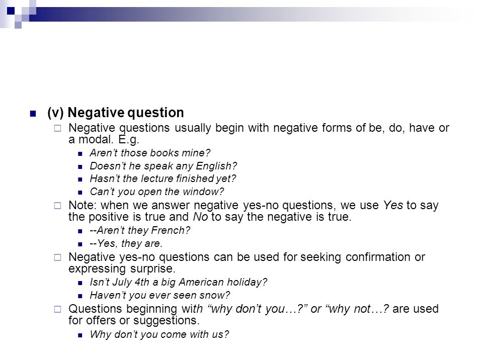 (v) Negative question Negative questions usually begin with negative forms of be, do, have or a modal. E.g.