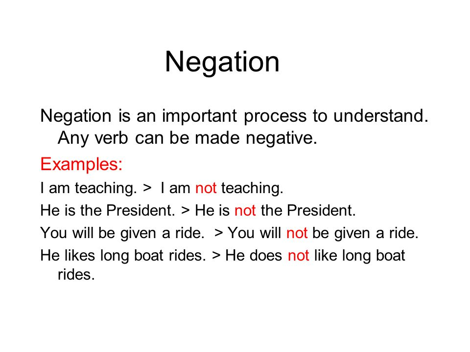 Negation Negation is an important process to understand. Any verb can be made negative. Examples: I am teaching. > I am not teaching.