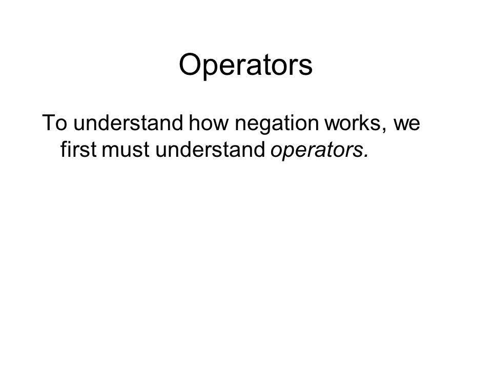 Operators To understand how negation works, we first must understand operators.