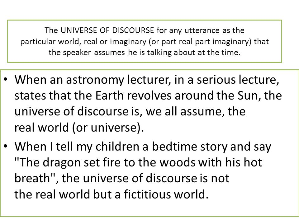 The UNIVERSE OF DISCOURSE for any utterance as the particular world, real or imaginary (or part real part imaginary) that the speaker assumes he is talking about at the time.
