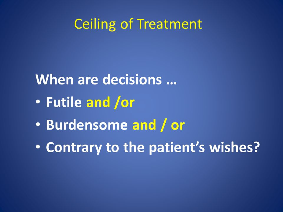 Ceiling of Treatment When are decisions … Futile and /or.