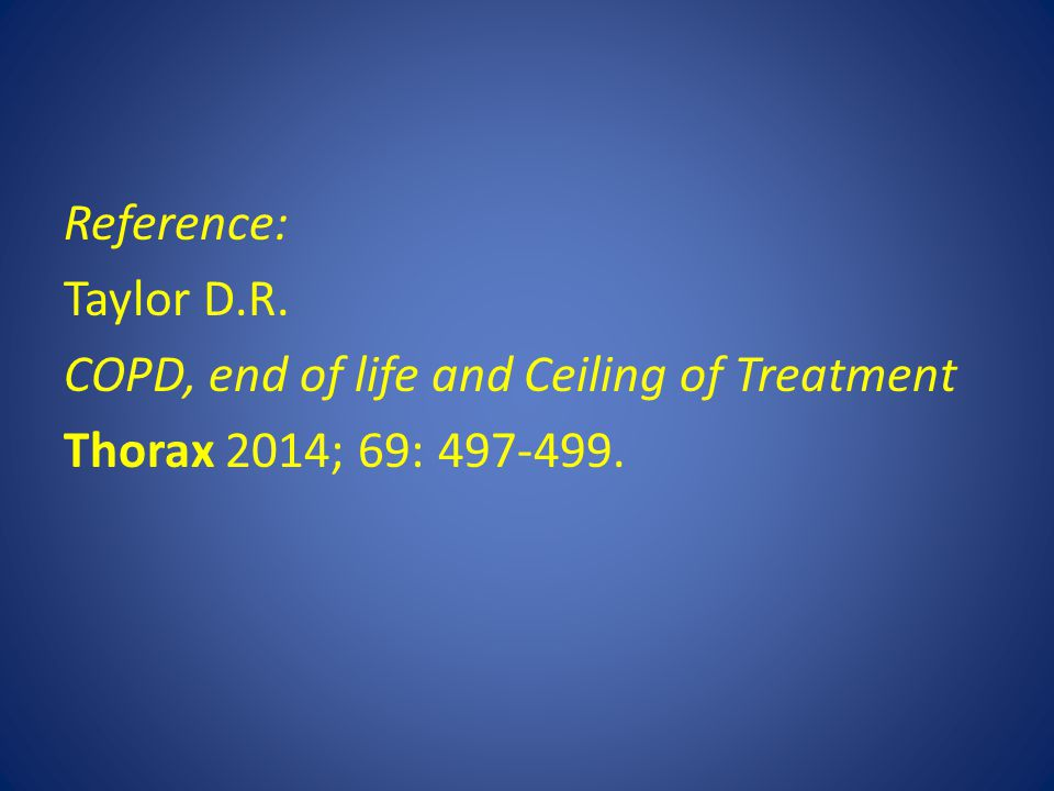 Reference: Taylor D.R. COPD, end of life and Ceiling of Treatment Thorax 2014; 69: 497-499.