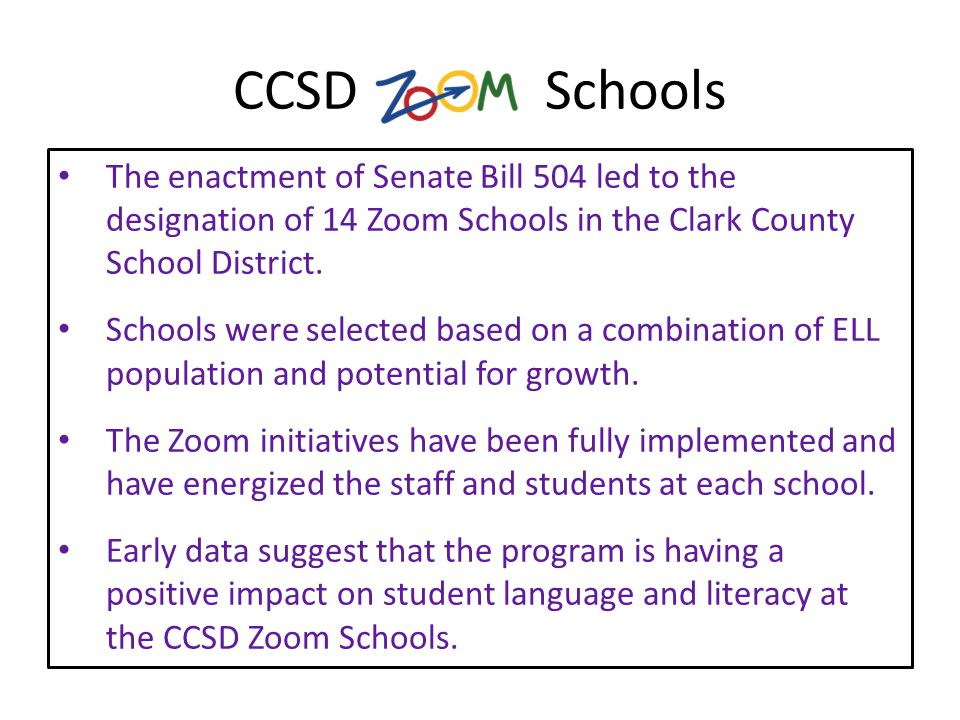 CCSD Schools The enactment of Senate Bill 504 led to the designation of 14 Zoom Schools in the Clark County School District.