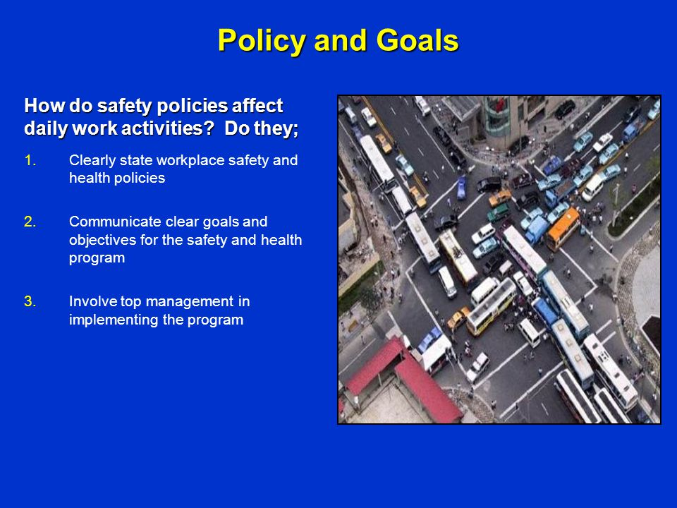 Policy and Goals How do safety policies affect daily work activities Do they; Clearly state workplace safety and health policies.
