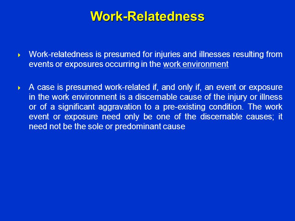 Work-Relatedness Work-relatedness is presumed for injuries and illnesses resulting from events or exposures occurring in the work environment.
