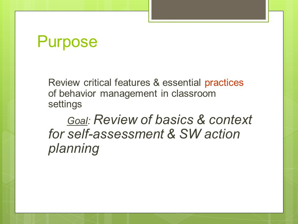 Purpose Review critical features & essential practices of behavior management in classroom settings.